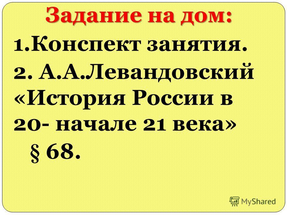 Задание на дом: 1.Конспект занятия. 2. А.А.Левандовский «История России в 20- начале 21 века» § 68.