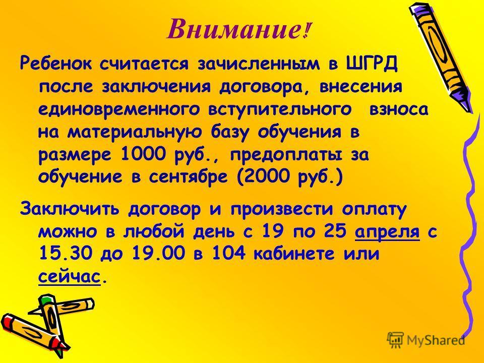 Ребенок считается зачисленным в ШГРД после заключения договора, внесения единовременного вступительного взноса на материальную базу обучения в размере 1000 руб., предоплаты за обучение в сентябре (2000 руб.) Заключить договор и произвести оплату можн