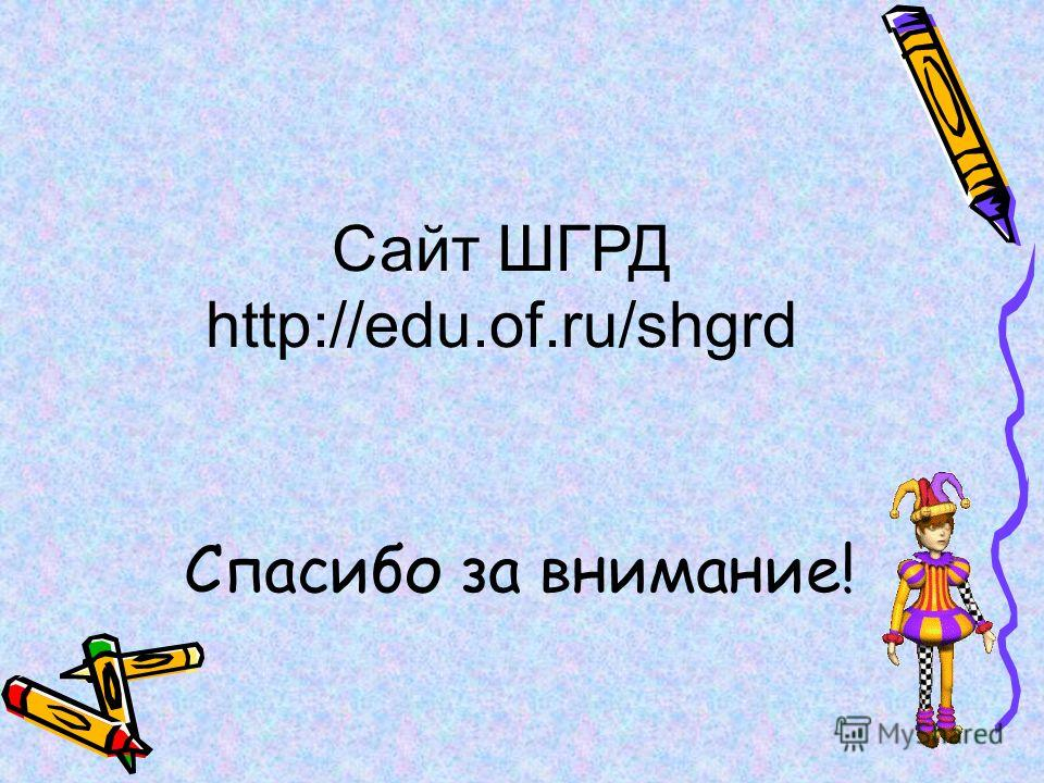 Спасибо за внимание! Сайт ШГРД http://edu.of.ru/shgrd