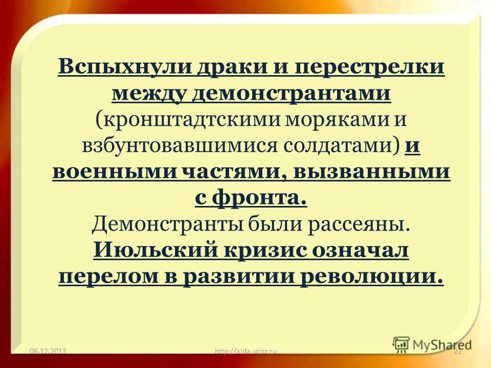 06.12.2013http://aida.ucoz.ru22 Вспыхнули драки и перестрелки между демонстрантами (кронштадтскими моряками и взбунтовавшимися солдатами) и военными частями, вызванными с фронта. Демонстранты были рассеяны. Июльский кризис означал перелом в развитии