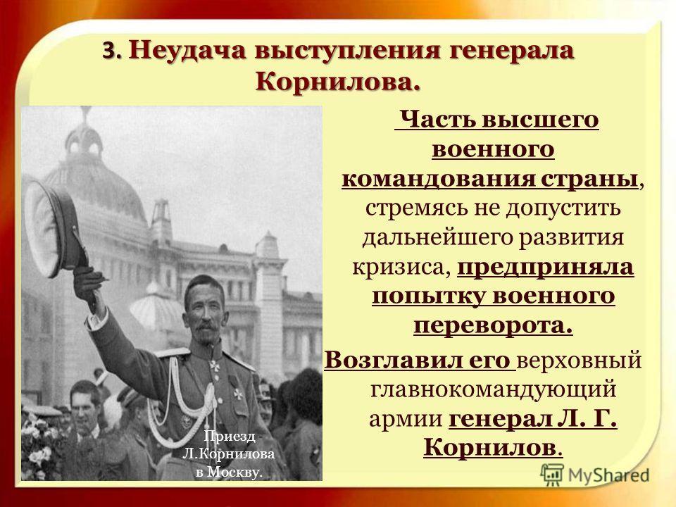 3. Неудача выступления генерала Корнилова. 3. Неудача выступления генерала Корнилова. Часть высшего военного командования страны, стремясь не допустить дальнейшего развития кризиса, предприняла попытку военного переворота. Возглавил его верховный гла