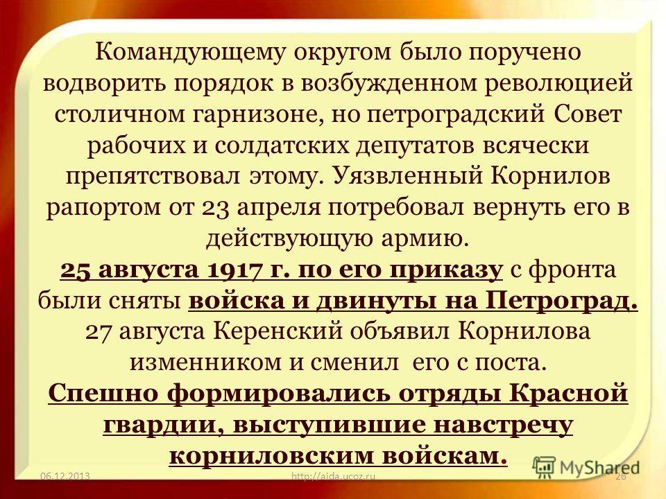 06.12.2013http://aida.ucoz.ru26 Командующему округом было поручено водворить порядок в возбужденном революцией столичном гарнизоне, но петроградский Совет рабочих и солдатских депутатов всячески препятствовал этому. Уязвленный Корнилов рапортом от 23