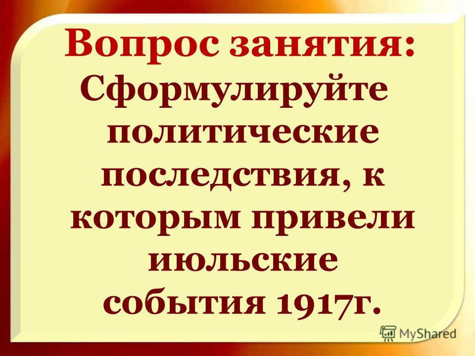 Вопрос занятия: Сформулируйте политические последствия, к которым привели июльские события 1917г.