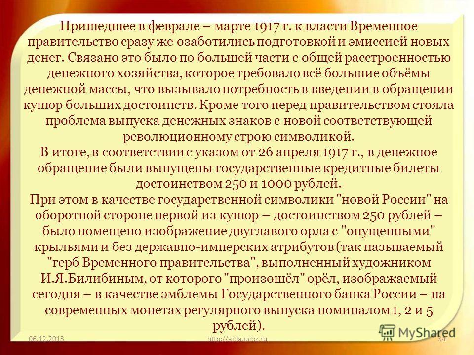06.12.2013http://aida.ucoz.ru34 Пришедшее в феврале – марте 1917 г. к власти Временное правительство сразу же озаботились подготовкой и эмиссией новых денег. Связано это было по большей части с общей расстроенностью денежного хозяйства, которое требо