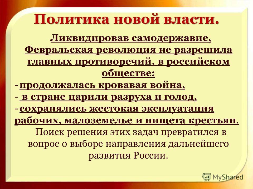 Ликвидировав самодержавие, Февральская революция не разрешила главных противоречий, в российском обществе: -продолжалась кровавая война, - в стране царили разруха и голод, -сохранялись жестокая эксплуатация рабочих, малоземелье и нищета крестьян. Пои