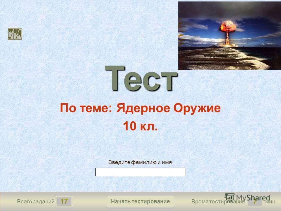 177 Всего заданийВремя тестированиямин. Введите фамилию и имя Тест По теме: Ядерное Оружие 10 кл. Начать тестирование