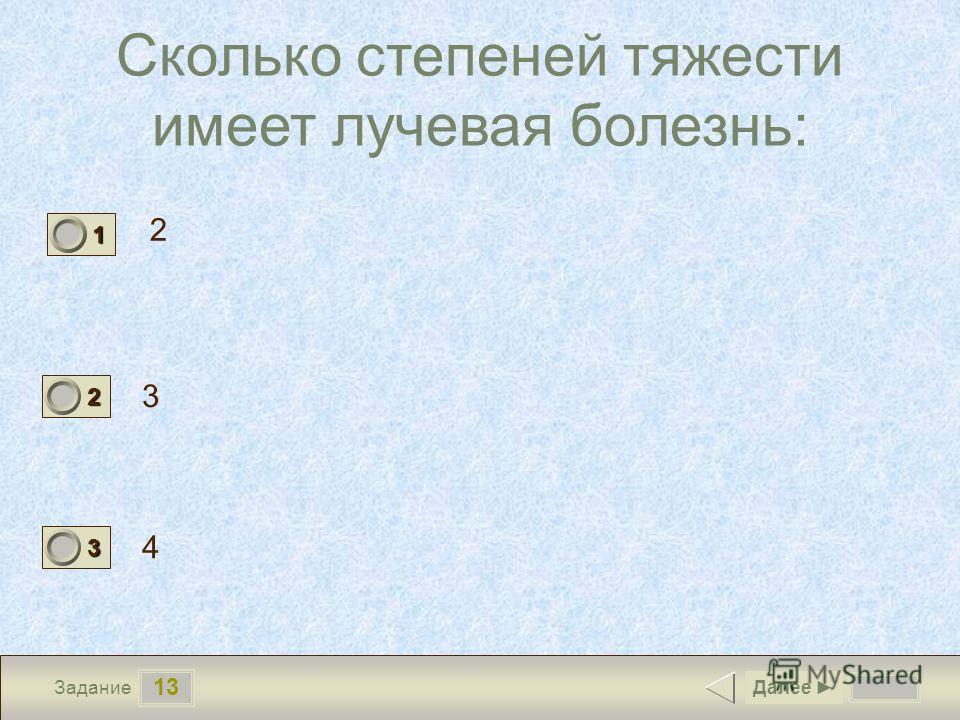 13 Задание Сколько степеней тяжести имеет лучевая болезнь: 2 3 4 Далее 1 0 2 0 3 1