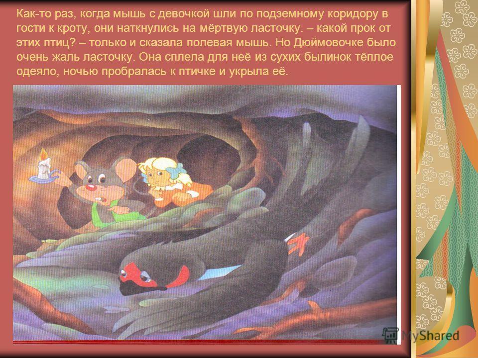 Как-то раз, когда мышь с девочкой шли по подземному коридору в гости к кроту, они наткнулись на мёртвую ласточку. – какой прок от этих птиц? – только и сказала полевая мышь. Но Дюймовочке было очень жаль ласточку. Она сплела для неё из сухих былинок