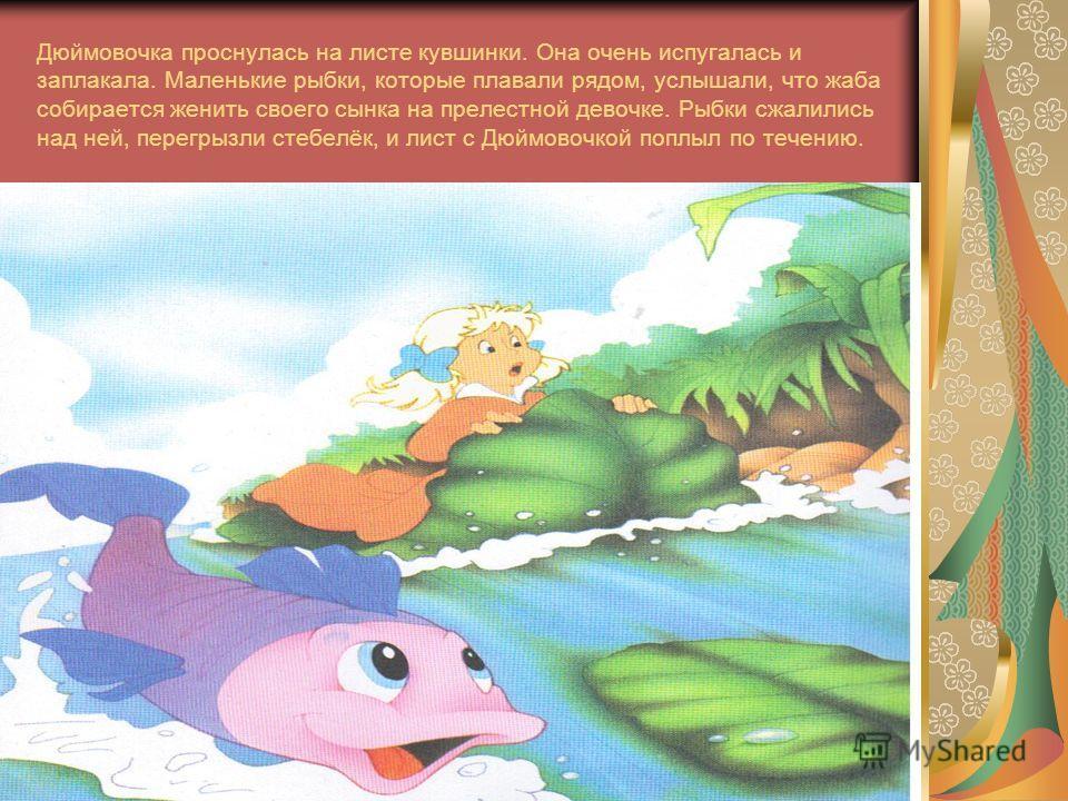 Дюймовочка проснулась на листе кувшинки. Она очень испугалась и заплакала. Маленькие рыбки, которые плавали рядом, услышали, что жаба собирается женить своего сынка на прелестной девочке. Рыбки сжалились над ней, перегрызли стебелёк, и лист с Дюймово