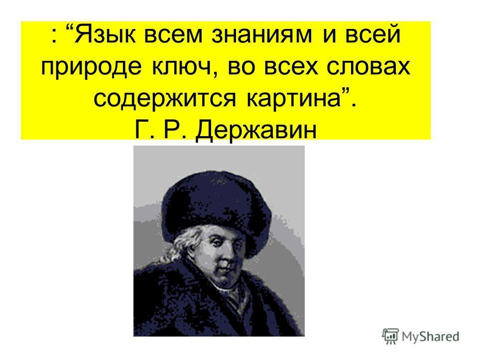 : Язык всем знаниям и всей природе ключ, во всех словах содержится картина. Г. Р. Державин