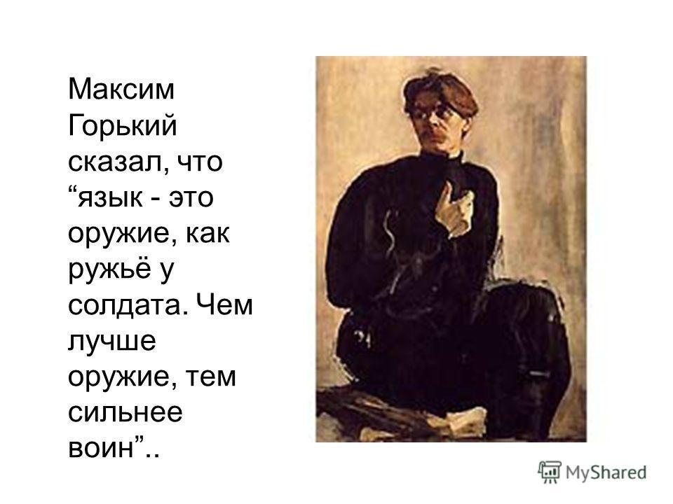 Максим Горький сказал, что язык - это оружие, как ружьё у солдата. Чем лучше оружие, тем сильнее воин..