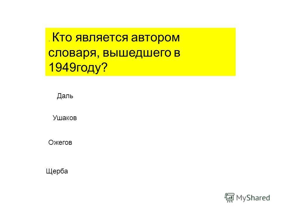 . Кто является автором словаря, вышедшего в 1949году? Даль Ушаков Ожегов Щерба