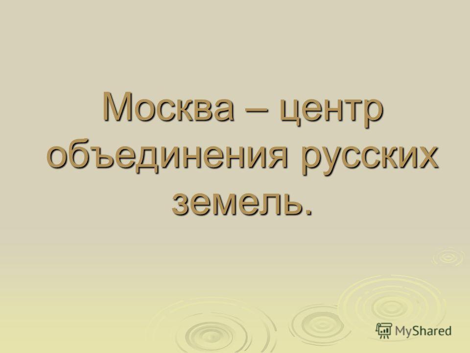 Москва – центр объединения русских земель.