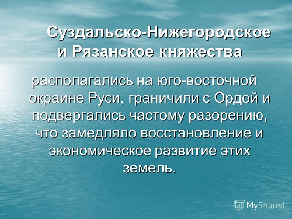 Суздальско-Нижегородское и Рязанское княжества располагались на юго-восточной окраине Руси, граничили с Ордой и подвергались частому разорению, что замедляло восстановление и экономическое развитие этих земель.