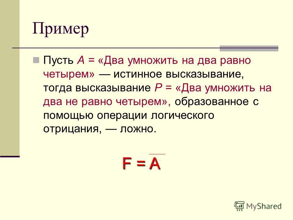 Пример Пусть А = «Два умножить на два равно четырем» истинное высказывание, тогда высказывание Р = «Два умножить на два не равно четырем», образованное с помощью операции логического отрицания, ложно. F = A