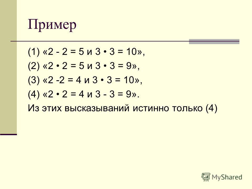Пример (1) «2 - 2 = 5 и 3 3 = 10», (2) «2 2 = 5 и 3 3 = 9», (3) «2 -2 = 4 и 3 3 = 10», (4) «2 2 = 4 и 3 - 3 = 9». Из этих высказываний истинно только (4)
