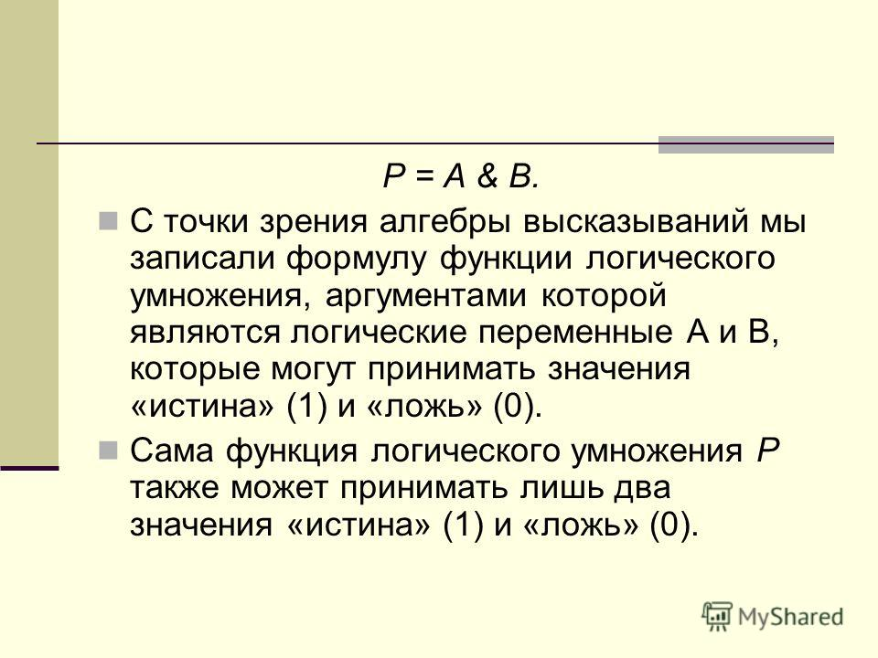 Р = А & В. С точки зрения алгебры высказываний мы записали формулу функции логического умножения, аргументами которой являются логические переменные А и В, которые могут принимать значения «истина» (1) и «ложь» (0). Сама функция логического умножения