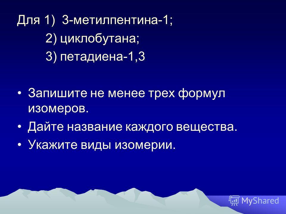 Для 1) 3-метилпентина-1; 2) циклобутана; 3) петадиена-1,3 Запишите не менее трех формул изомеров. Дайте название каждого вещества. Укажите виды изомерии.