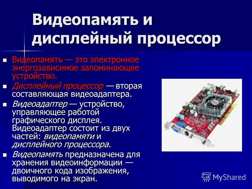 Видеопамять и дисплейный процессор Видеопамять это электронное энергозависимое запоминающее устройство. Видеопамять это электронное энергозависимое запоминающее устройство. Дисплейный процессор вторая составляющая видеоадаптера. Дисплейный процессор