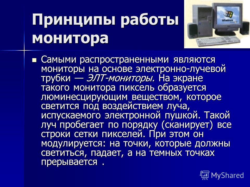 Принципы работы монитора Самыми распространенными являются мониторы на основе электронно-лучевой трубки ЭЛТ-мониторы. На экране такого монитора пиксель образуется люминесцирующим веществом, которое светится под воздействием луча, испускаемого электро