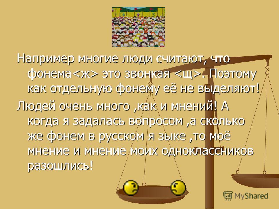 Например многие люди считают, что фонема это звонкая. Поэтому как отдельную фонему её не выделяют! Людей очень много,как и мнений! А когда я задалась вопросом,а сколько же фонем в русском я зыке,то моё мнение и мнение моих одноклассников разошлись!