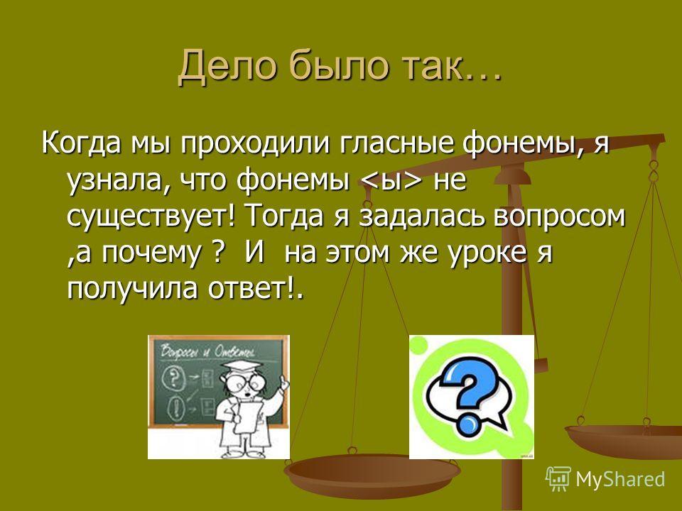 Дело было так… Когда мы проходили гласные фонемы, я узнала, что фонемы не существует! Тогда я задалась вопросом,а почему ? И на этом же уроке я получила ответ!.