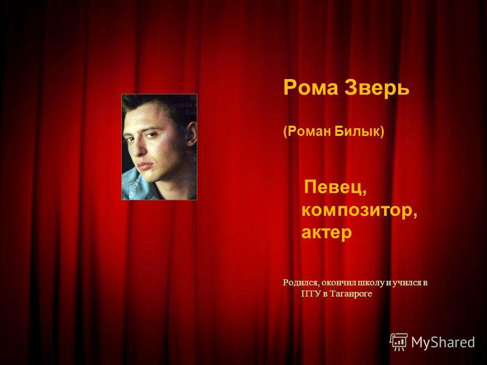 Рома Зверь (Роман Билык) Певец, композитор, актер Родился, окончил школу и учился в ПТУ в Таганроге