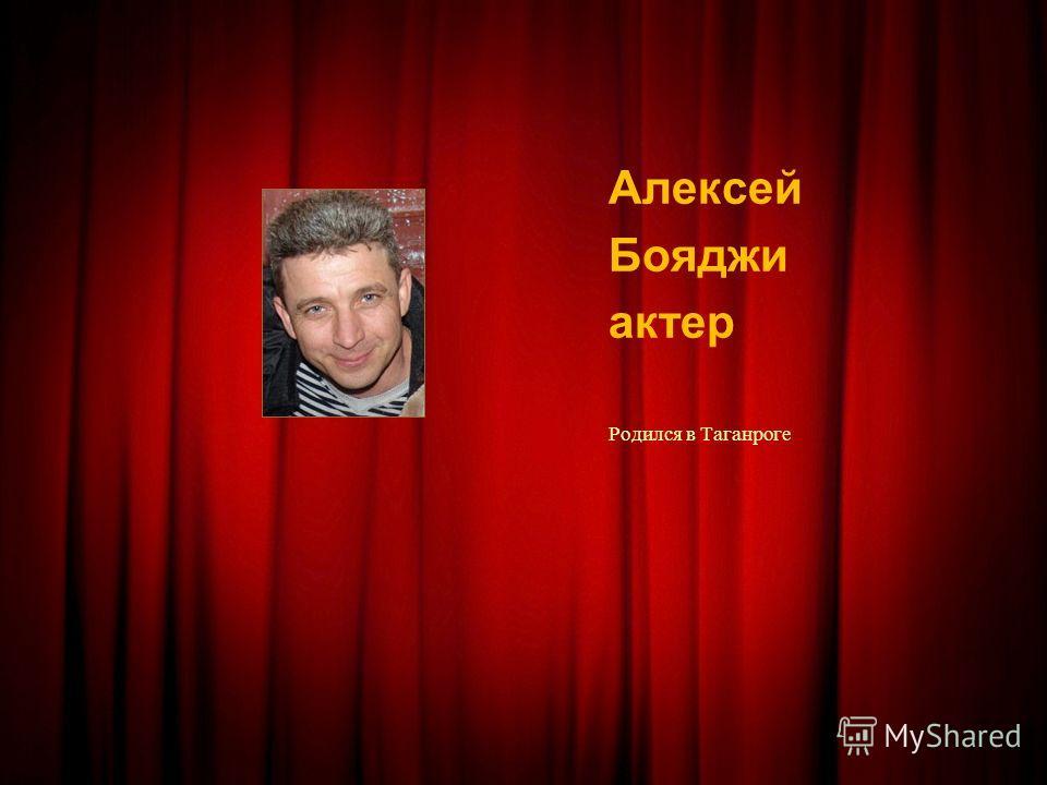 Алексей Бояджи актер Родился в Таганроге