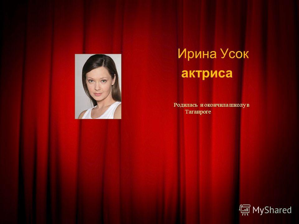 Ирина Усок актриса Родилась и окончила школу в Таганроге