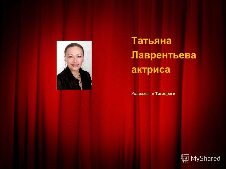 Татьяна Лаврентьева актриса Родилась в Таганроге