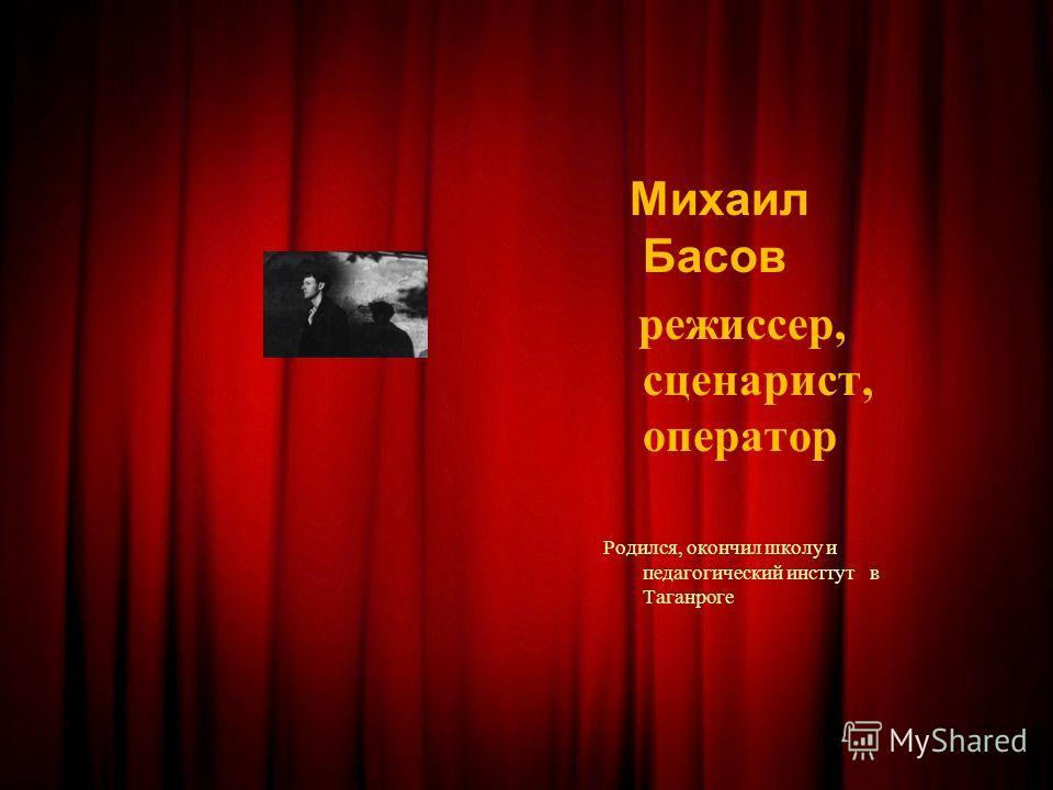 Михаил Басов режиссер, сценарист, оператор Родился, окончил школу и педагогический инсттут в Таганроге