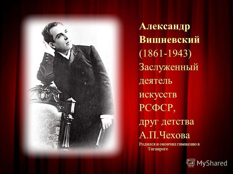 Александр Вишневский (1861-1943) Заслуженный деятель искусств РСФСР, друг детства А.П.Чехова Родился и окончил гимназию в Таганроге