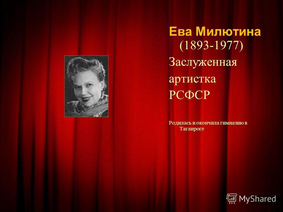 Ева Милютина (1893-1977) Заслуженная артистка РСФСР Родилась и окончила гимназию в Таганроге