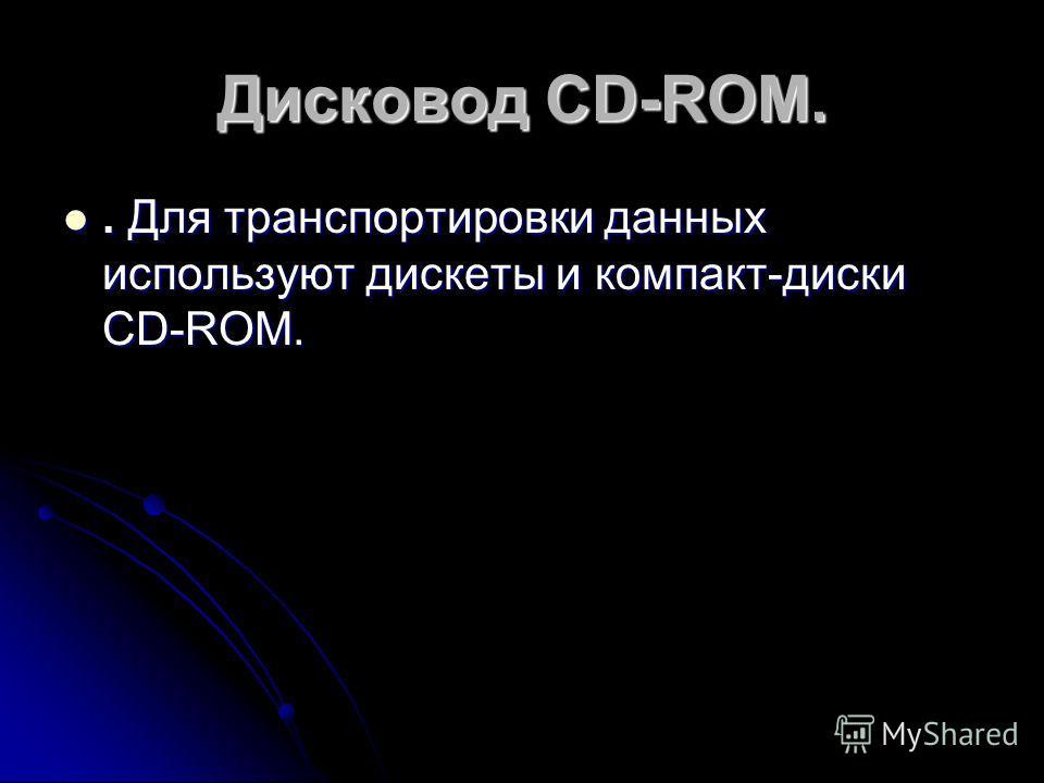 Дисковод CD-ROM.. Для транспортировки данных используют дискеты и компакт-диски CD-ROM.. Для транспортировки данных используют дискеты и компакт-диски CD-ROM.