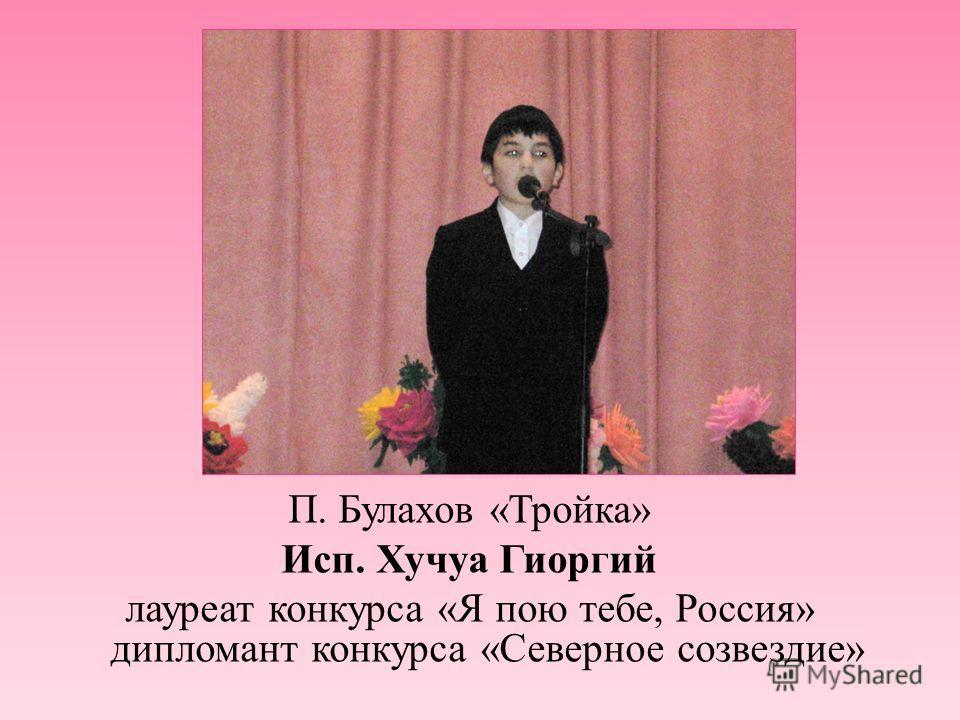 П. Булахов « Тройка » Исп. Хучуа Гиоргий лауреат конкурса « Я пою тебе, Россия » дипломант конкурса « Северное созвездие »