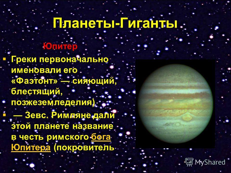 Планеты-Гиганты Юпитер Греки первоначально именовали его «Фаэтонт» сияющий, блестящий, позжеземледелия) Греки первоначально именовали его «Фаэтонт» сияющий, блестящий, позжеземледелия) Зевс. Римляне дали этой планете название в честь римского бога Юп