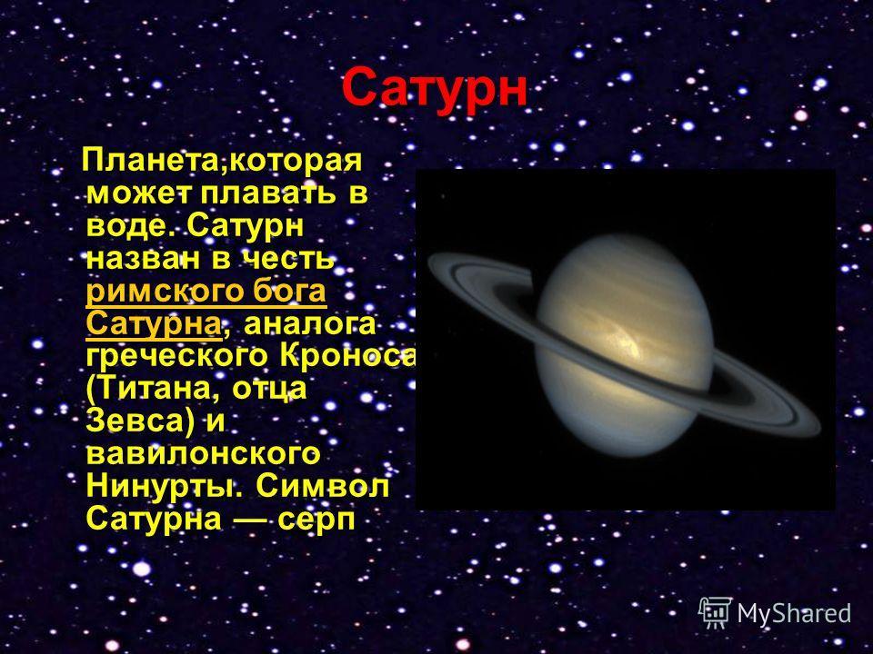 Сатурн Планета,которая может плавать в воде. Сатурн назван в честь римского бога Сатурна, аналога греческого Кроноса (Титана, отца Зевса) и вавилонского Нинурты. Символ Сатурна серп Планета,которая может плавать в воде. Сатурн назван в честь римского