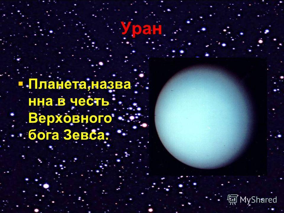 Уран Планета,назва нна в честь Верховного бога Зевса. Планета,назва нна в честь Верховного бога Зевса.