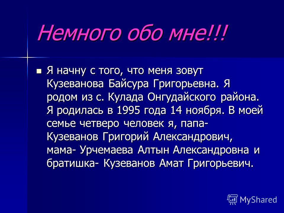 Немного обо мне!!! Я начну с того, что меня зовут Кузеванова Байсура Григорьевна. Я родом из с. Кулада Онгудайского района. Я родилась в 1995 года 14 ноября. В моей семье четверо человек я, папа- Кузеванов Григорий Александрович, мама- Урчемаева Алты