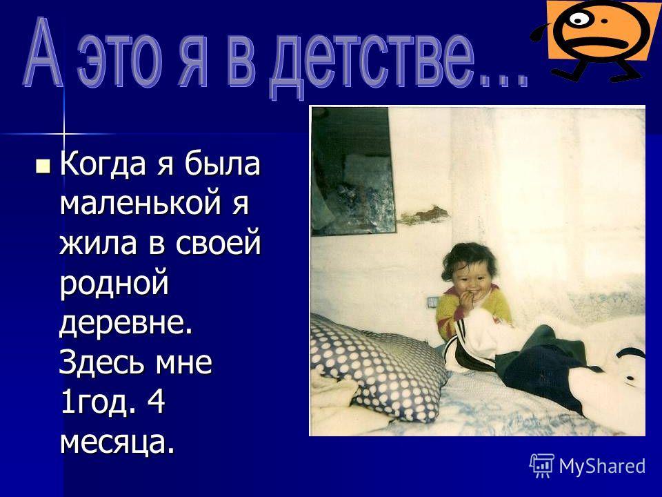 Когда я была маленькой я жила в своей родной деревне. Здесь мне 1год. 4 месяца. Когда я была маленькой я жила в своей родной деревне. Здесь мне 1год. 4 месяца.