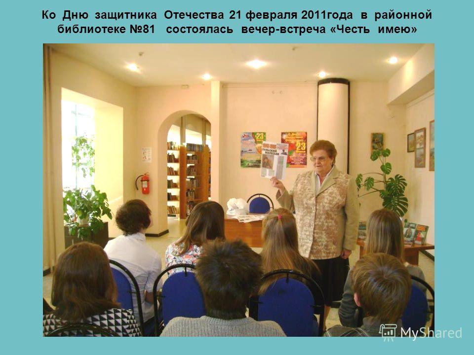Ко Дню защитника Отечества 21 февраля 2011года в районной библиотеке 81 состоялась вечер-встреча «Честь имею»