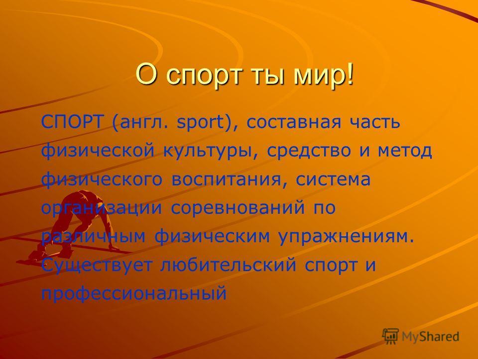 О спорт ты мир! СПОРТ (англ. sport), составная часть физической культуры, средство и метод физического воспитания, система организации соревнований по различным физическим упражнениям. Существует любительский спорт и профессиональный
