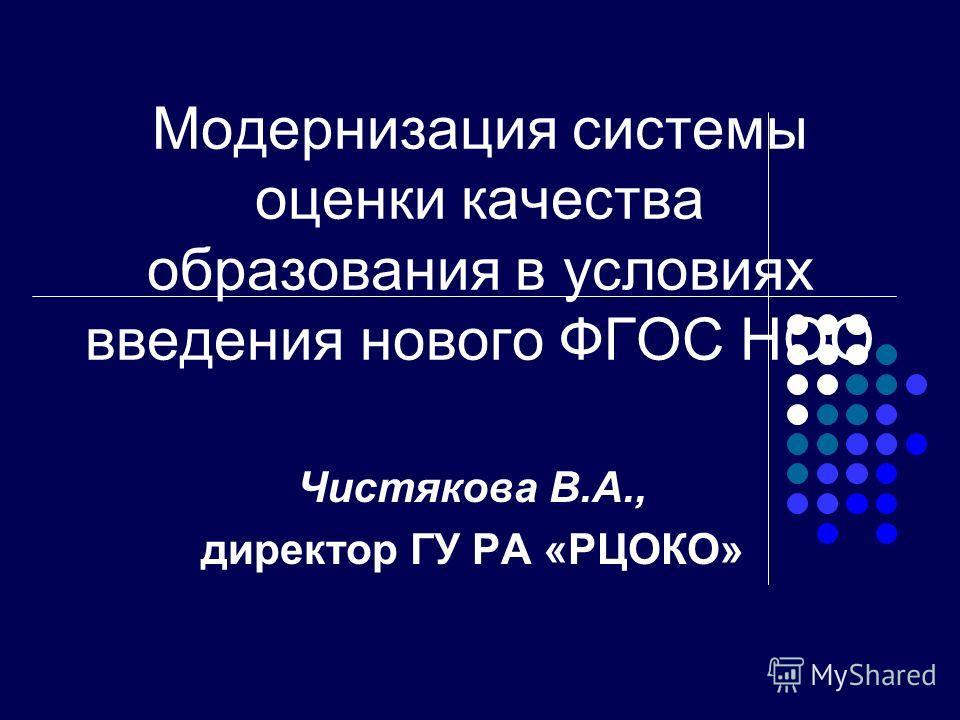 Модернизация системы оценки качества образования в условиях введения нового ФГОС НОО Чистякова В.А., директор ГУ РА «РЦОКО»