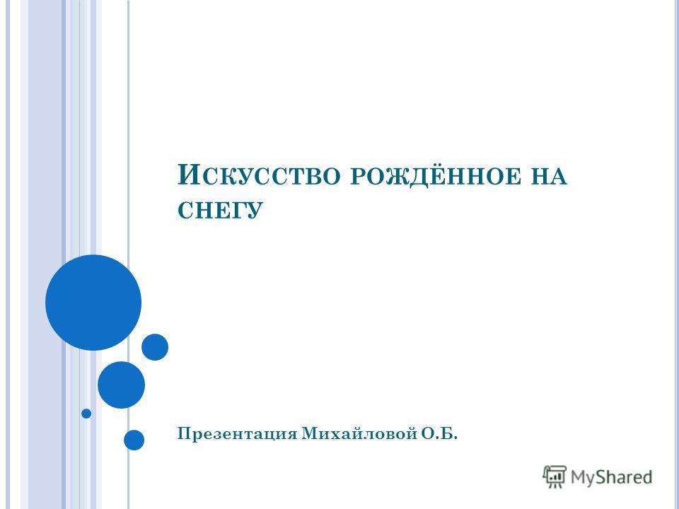 И СКУССТВО РОЖДЁННОЕ НА СНЕГУ Презентация Михайловой О.Б.
