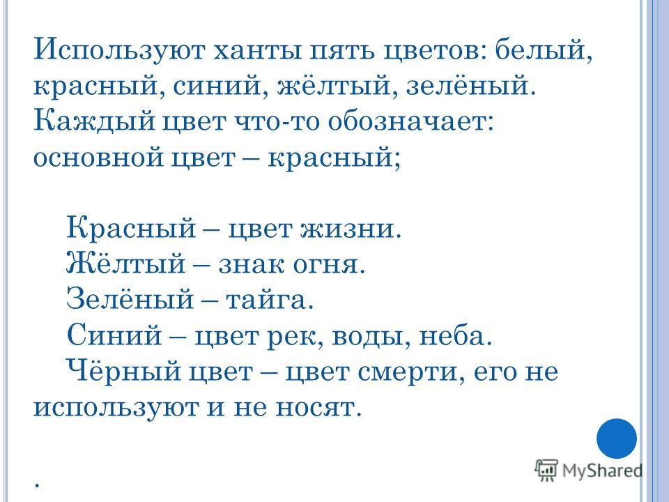 Используют ханты пять цветов: белый, красный, синий, жёлтый, зелёный. Каждый цвет что-то обозначает: основной цвет – красный; Красный – цвет жизни. Жёлтый – знак огня. Зелёный – тайга. Синий – цвет рек, воды, неба. Чёрный цвет – цвет смерти, его не и