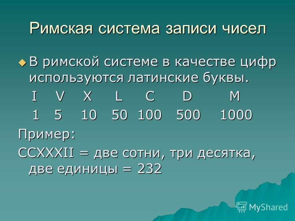 Римская система записи чисел В римской системе в качестве цифр используются латинские буквы. В римской системе в качестве цифр используются латинские буквы. I V X L C D M I V X L C D M 1 5 10 50 100 500 1000 1 5 10 50 100 500 1000Пример: CCXXXII = дв