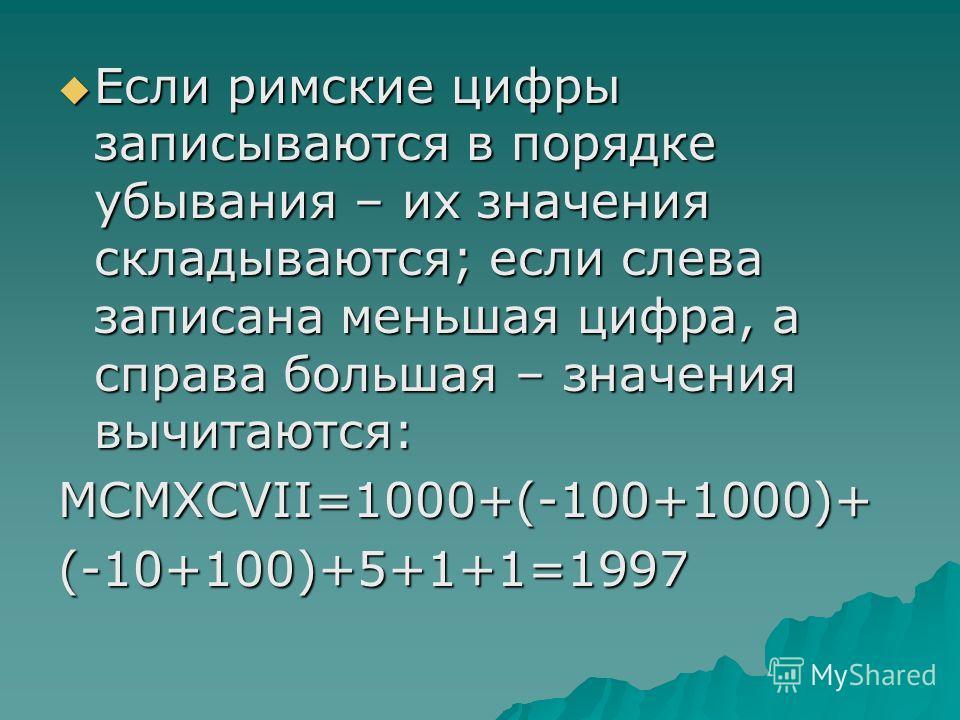Если римские цифры записываются в порядке убывания – их значения складываются; если слева записана меньшая цифра, а справа большая – значения вычитаются: Если римские цифры записываются в порядке убывания – их значения складываются; если слева записа