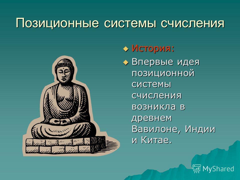 Позиционные системы счисления История: Впервые идея позиционной системы счисления возникла в древнем Вавилоне, Индии и Китае.
