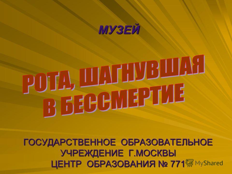 ГОСУДАРСТВЕННОЕ ОБРАЗОВАТЕЛЬНОЕ УЧРЕЖДЕНИЕ Г.МОСКВЫ ЦЕНТР ОБРАЗОВАНИЯ 771 МУЗЕЙ