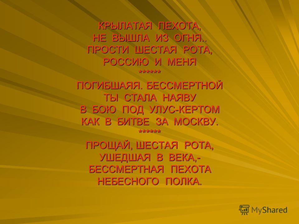КРЫЛАТАЯ ПЕХОТА, НЕ ВЫШЛА ИЗ ОГНЯ.. ПРОСТИ ШЕСТАЯ РОТА, РОССИЮ И МЕНЯ ****** ПОГИБШАЯЯ. БЕССМЕРТНОЙ ТЫ СТАЛА НАЯВУ В БОЮ ПОД УЛУС-КЕРТОМ КАК В БИТВЕ ЗА МОСКВУ. ****** ПРОЩАЙ, ШЕСТАЯ РОТА, УШЕДШАЯ В ВЕКА,- БЕССМЕРТНАЯ ПЕХОТА НЕБЕСНОГО ПОЛКА.
